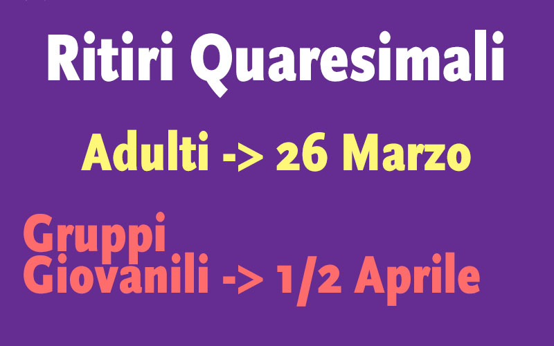Ritiri Quaresimali : Adulti -> 26 Marzo / Gruppi Giovanili -> 1-2 Aprile